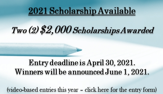 2021 Scholarship Available.  Two (2) $2,000 scholarships awarded.  Entry deadline is April 30, 2021.  Winners will be announced June 1, 2021.